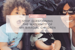 stop questioning the maternity of my biracial children